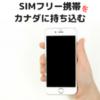持ってきた「SIMフリー携帯」をカナダで使う!